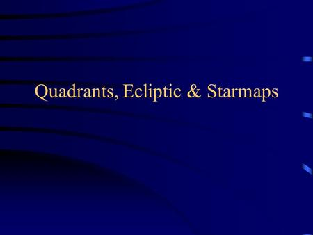 "Quadrants, Ecliptic & Starmaps. ""Motion"" Debriefing Stars circle NCP counterclockwise –For circumpolar stars: E  W if above Polaris, but W  E if below."