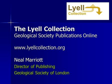 The Lyell Collection Geological Society Publications Online www.lyellcollection.org Neal Marriott Director of Publishing Geological Society of London.