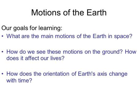 Motions of the Earth Our goals for learning: What are the main motions of the Earth in space? How do we see these motions on the ground? How does it affect.