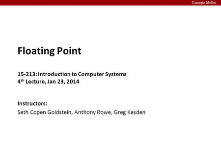 Carnegie Mellon Instructors: Seth Copen Goldstein, Anthony Rowe, Greg Kesden Floating Point 15-213: Introduction to Computer Systems 4 th Lecture, Jan.