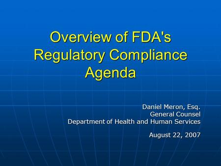 Overview of FDA's Regulatory Compliance Agenda Daniel Meron, Esq. General Counsel Department of Health and Human Services August 22, 2007.