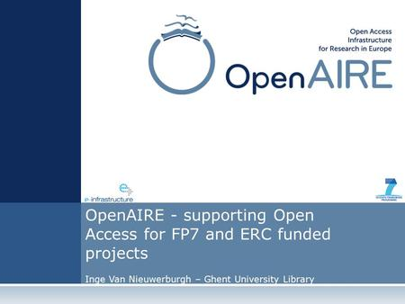 OpenAIRE - supporting Open Access for FP7 and ERC funded projects Inge Van Nieuwerburgh – Ghent University Library.