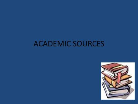 ACADEMIC SOURCES. What is an academic source? An academic source represents a scholarly writing that is reviewed by peers. Most of these will be found.