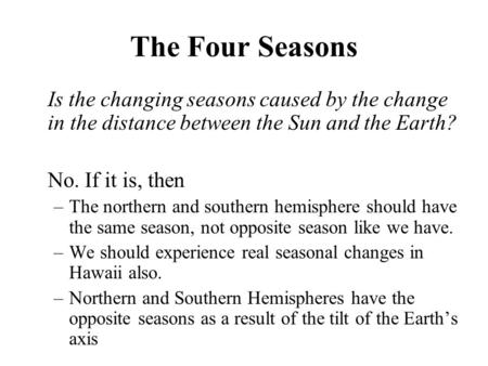 The Four Seasons Is the changing seasons caused by the change in the distance between the Sun and the Earth? No. If it is, then –The northern and southern.