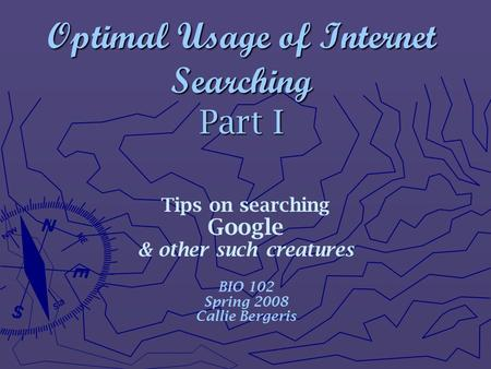 Optimal Usage of Internet Searching Part I Tips on searching Google & other such creatures BIO 102 Spring 2008 Callie Bergeris.
