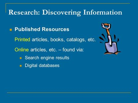 Research: Discovering Information Published Resources Printed articles, books, catalogs, etc. Online articles, etc. – found via: Search engine results.