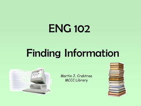 ENG 102 Finding Information Martin J. Crabtree MCCC Library.