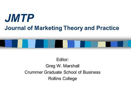 JMTP Journal of Marketing Theory and Practice Editor: Greg W. Marshall Crummer Graduate School of Business Rollins College.