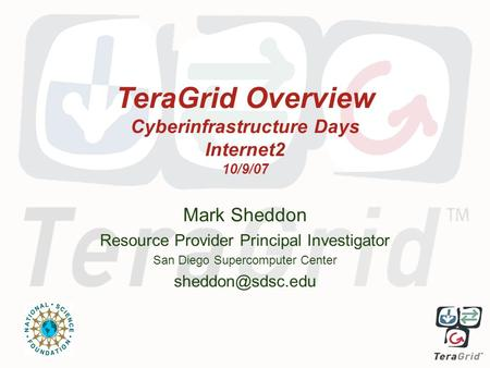 TeraGrid Overview Cyberinfrastructure Days Internet2 10/9/07 Mark Sheddon Resource Provider Principal Investigator San Diego Supercomputer Center
