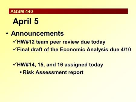 AGSM 440 April 5 AnnouncementsAnnouncements HW#12 team peer review due today HW#12 team peer review due today Final draft of the Economic Analysis due.
