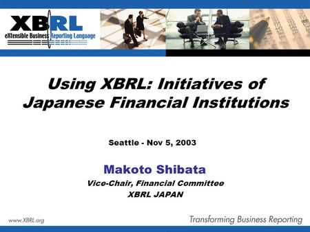 Using XBRL: Initiatives of Japanese Financial Institutions Makoto Shibata Vice-Chair, Financial Committee XBRL JAPAN Seattle - Nov 5, 2003.