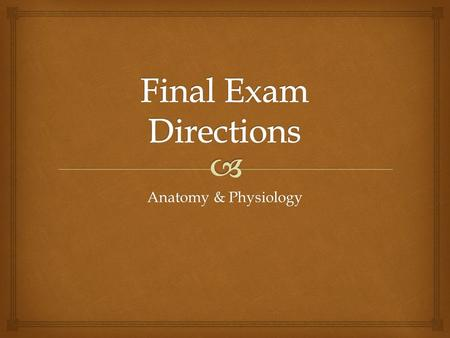 Anatomy & Physiology.   This project will count as your final exam grade.  There will be NO final exam for this class! Final Exam.