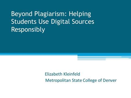 Beyond Plagiarism: Helping Students Use Digital Sources Responsibly Elizabeth Kleinfeld Metropolitan State College of Denver.