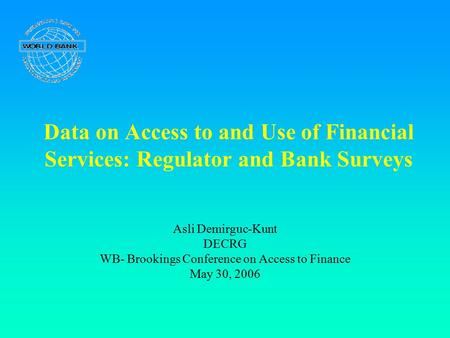 Data on Access to and Use of Financial Services: Regulator and Bank Surveys Asli Demirguc-Kunt DECRG WB- Brookings Conference on Access to Finance May.