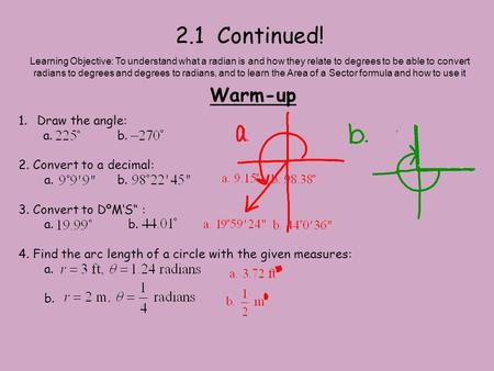 2.1 Continued! Warm-up Learning Objective: To understand what a radian is and how they relate to degrees to be able to convert radians to degrees and degrees.