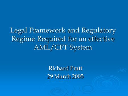 Legal Framework and Regulatory Regime Required for an effective AML/CFT System Richard Pratt 29 March 2005.