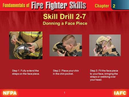 1 Skill Drill 2-7 Donning a Face Piece Step 1: Fully extend the straps on the face piece. Step 2: Place your chin in the chin pocket. 2 Step 3: Fit the.