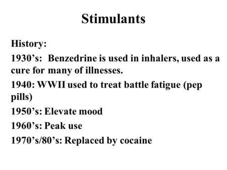 Stimulants History: 1930's:	Benzedrine is used in inhalers, used as a cure for many of illnesses. 1940: WWII used to treat battle fatigue (pep pills) 1950's: