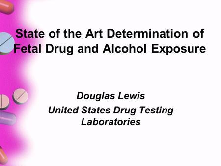 State of the Art Determination of Fetal Drug and Alcohol Exposure Douglas Lewis United States Drug Testing Laboratories.