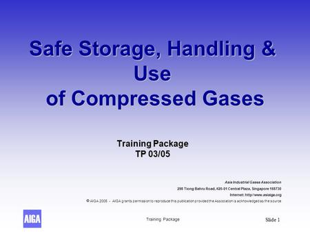 Training Package Slide 1 Safe Storage, Handling & Use of Compressed Gases Training Package TP 03/05 Asia Industrial Gases Association 298 Tiong Bahru Road,