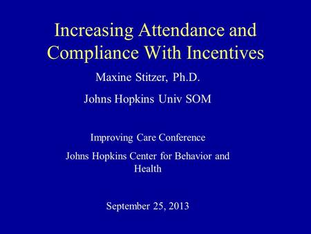 Increasing Attendance and Compliance With Incentives Maxine Stitzer, Ph.D. Johns Hopkins Univ SOM Improving Care Conference Johns Hopkins Center for Behavior.