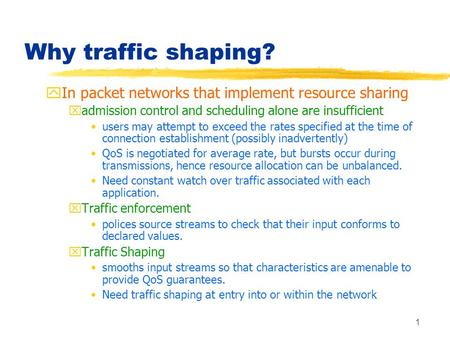 1 Why traffic shaping? yIn packet networks that implement resource sharing xadmission control and scheduling alone are insufficient users may attempt to.