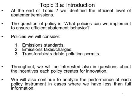 1 Topic 3.a: Introduction At the end of Topic 2 we identified the efficient level of abatement/emissions. The question of policy is: What policies can.