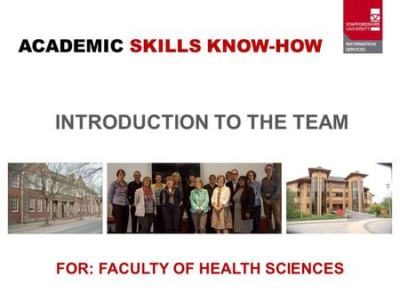 INTRODUCTION TO THE TEAM FOR: FACULTY OF HEALTH SCIENCES ACADEMIC SKILLS KNOW-HOW.