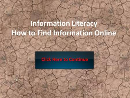Information Literacy How to Find Information Online Click Here to Continue.