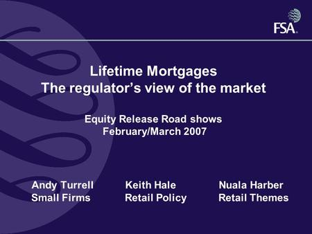 Lifetime Mortgages The regulator's view of the market Equity Release Road shows February/March 2007 Andy TurrellKeith HaleNuala Harber Small Firms Retail.