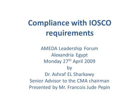 Compliance with IOSCO requirements AMEDA Leadership Forum Alexandria Egypt Monday 27 th April 2009 by Dr. Ashraf EL Sharkawy Senior Advisor to the CMA.