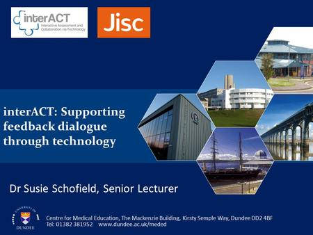 InterACT: Supporting feedback dialogue through technology Centre for Medical Education, The Mackenzie Building, Kirsty Semple Way, Dundee DD2 4BF Tel: