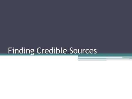 Finding Credible Sources. What is a credible source? A credible source is anything that can be considered reliable, accurate, and trustworthy. These sources.
