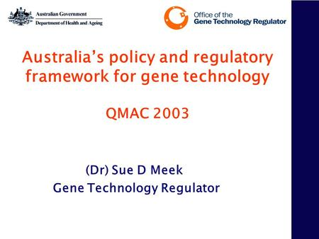 Australia's policy and regulatory framework for gene technology QMAC 2003 (Dr) Sue D Meek Gene Technology Regulator.