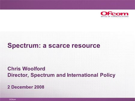 Spectrum: a scarce resource Chris Woolford Director, Spectrum and International Policy 2 December 2008.