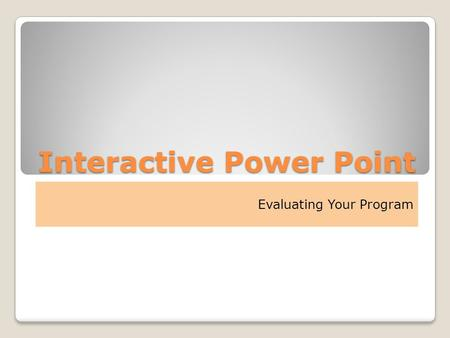 Interactive Power Point Evaluating Your Program. Evaluating your Program First – Review the Steps Step 1 ◦State overall objectives Step 2 ◦State desired.