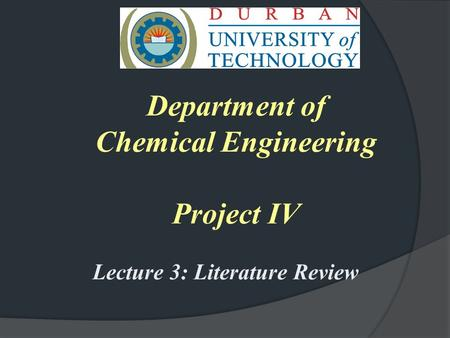 Department of Chemical Engineering Project IV Lecture 3: Literature Review.