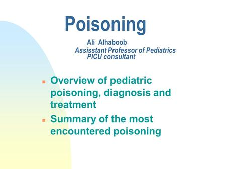 Poisoning Ali Alhaboob Assisstant Professor of Pediatrics PICU consultant n Overview of pediatric poisoning, diagnosis and treatment n Summary of the most.