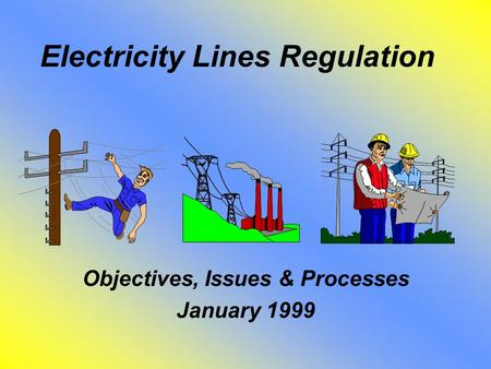 Electricity Lines Regulation Objectives, Issues & Processes January 1999.