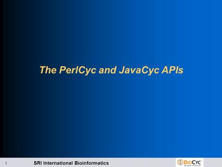 SRI International Bioinformatics 1 The PerlCyc and JavaCyc APIs.