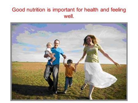 Good nutrition is important for health and feeling well.