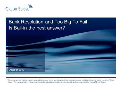 Bank Resolution and Too Big To Fail Is Bail-in the best answer? October 2010 This document and the information contained therein may not be reproduced.