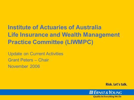 Institute of Actuaries of Australia Life Insurance and Wealth Management Practice Committee (LIWMPC) Update on Current Activities Grant Peters – Chair.