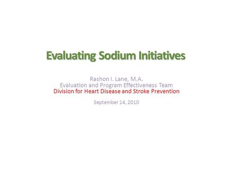 Evaluating Sodium Initiatives Rashon I. Lane, M.A. Evaluation and Program Effectiveness Team Division for Heart Disease and Stroke Prevention September.
