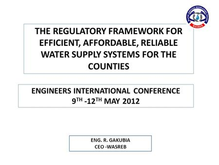 ENG. R. GAKUBIA CEO -WASREB ENGINEERS INTERNATIONAL CONFERENCE 9 TH -12 TH MAY 2012 THE REGULATORY FRAMEWORK FOR EFFICIENT, AFFORDABLE, RELIABLE WATER.