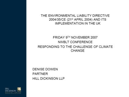 THE ENVIRONMENTAL LIABILITY DIRECTIVE 2004/35/CE (21 st APRIL 2004) AND ITS IMPLEMENTATION IN THE UK FRIDAY 9 TH NOVEMBER 2007 NWBLT CONFERENCE RESPONDING.