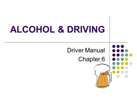 ALCOHOL & DRIVING Driver Manual Chapter 6. BACKGROUND Alcohol is involved in ~40% of all highway deaths About ½ the people killed are NOT the ones who.