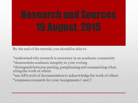 Research and Sources 19 August, 2015 By the end of the tutorial, you should be able to: *understand why research is necessary in an academic community.