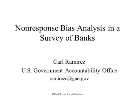 DRAFT - not for publication Nonresponse Bias Analysis in a Survey of Banks Carl Ramirez U.S. Government Accountability Office