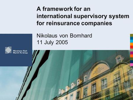 A framework for an international supervisory system for reinsurance companies Nikolaus von Bomhard 11 July 2005.